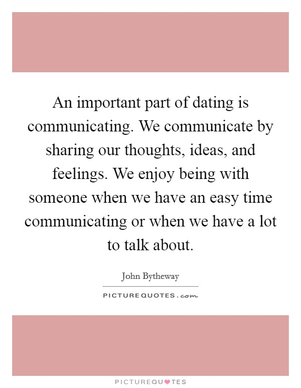 An important part of dating is communicating. We communicate by sharing our thoughts, ideas, and feelings. We enjoy being with someone when we have an easy time communicating or when we have a lot to talk about Picture Quote #1