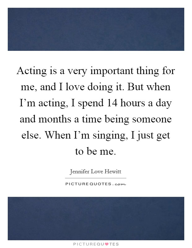 Acting is a very important thing for me, and I love doing it. But when I'm acting, I spend 14 hours a day and months a time being someone else. When I'm singing, I just get to be me Picture Quote #1