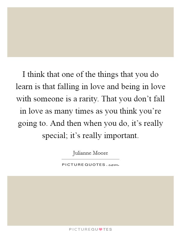 I think that one of the things that you do learn is that falling in love and being in love with someone is a rarity. That you don't fall in love as many times as you think you're going to. And then when you do, it's really special; it's really important Picture Quote #1