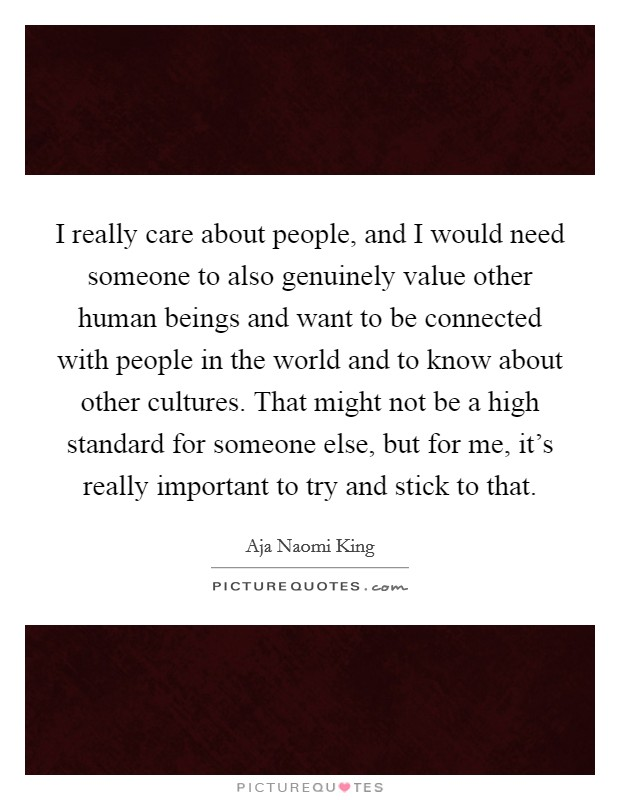 I really care about people, and I would need someone to also genuinely value other human beings and want to be connected with people in the world and to know about other cultures. That might not be a high standard for someone else, but for me, it's really important to try and stick to that Picture Quote #1