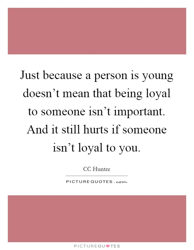 Just because a person is young doesn't mean that being loyal to someone isn't important. And it still hurts if someone isn't loyal to you Picture Quote #1