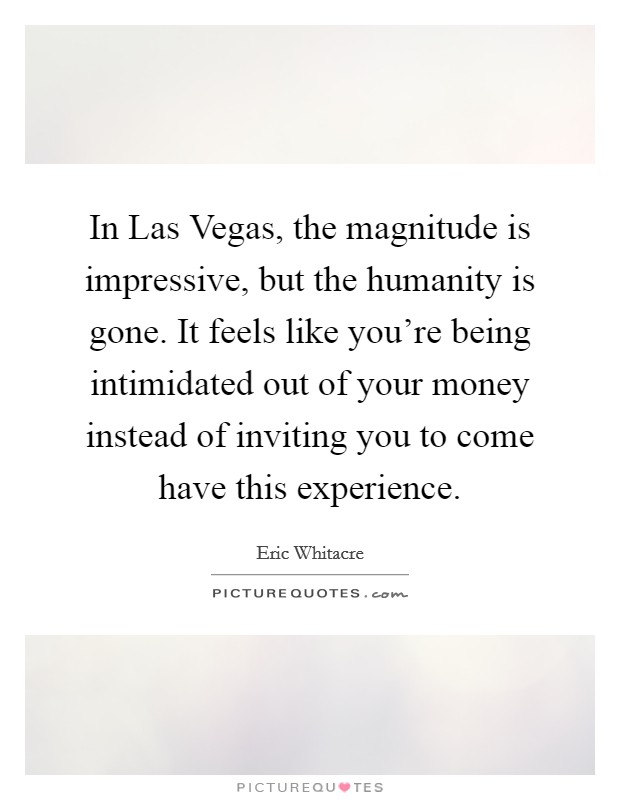 In Las Vegas, the magnitude is impressive, but the humanity is gone. It feels like you're being intimidated out of your money instead of inviting you to come have this experience Picture Quote #1