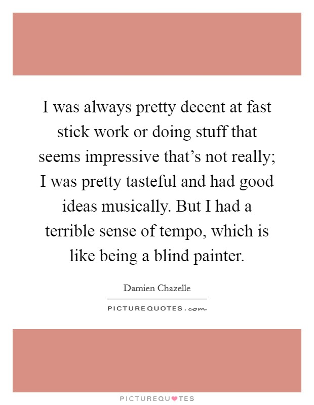 I was always pretty decent at fast stick work or doing stuff that seems impressive that's not really; I was pretty tasteful and had good ideas musically. But I had a terrible sense of tempo, which is like being a blind painter Picture Quote #1