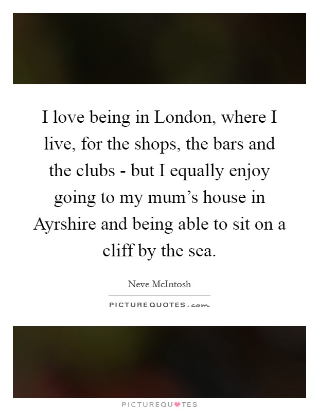 I love being in London, where I live, for the shops, the bars and the clubs - but I equally enjoy going to my mum's house in Ayrshire and being able to sit on a cliff by the sea Picture Quote #1