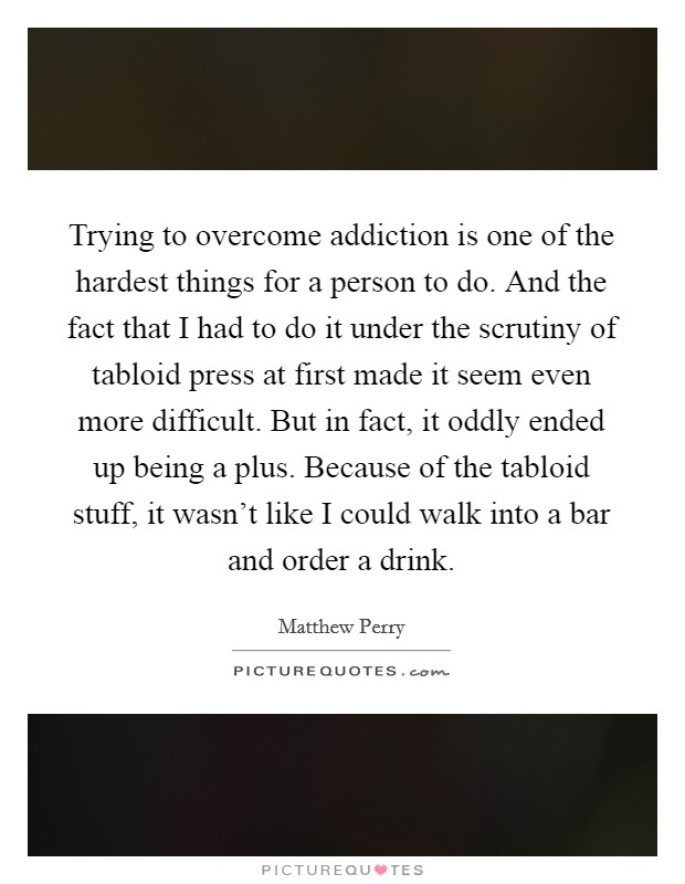 Trying to overcome addiction is one of the hardest things for a person to do. And the fact that I had to do it under the scrutiny of tabloid press at first made it seem even more difficult. But in fact, it oddly ended up being a plus. Because of the tabloid stuff, it wasn't like I could walk into a bar and order a drink. Picture Quote #1