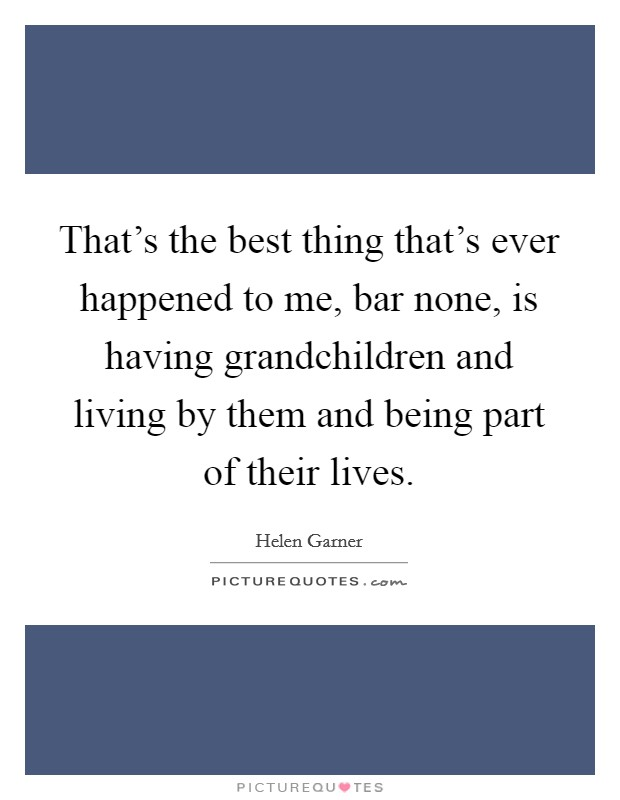 That's the best thing that's ever happened to me, bar none, is having grandchildren and living by them and being part of their lives Picture Quote #1