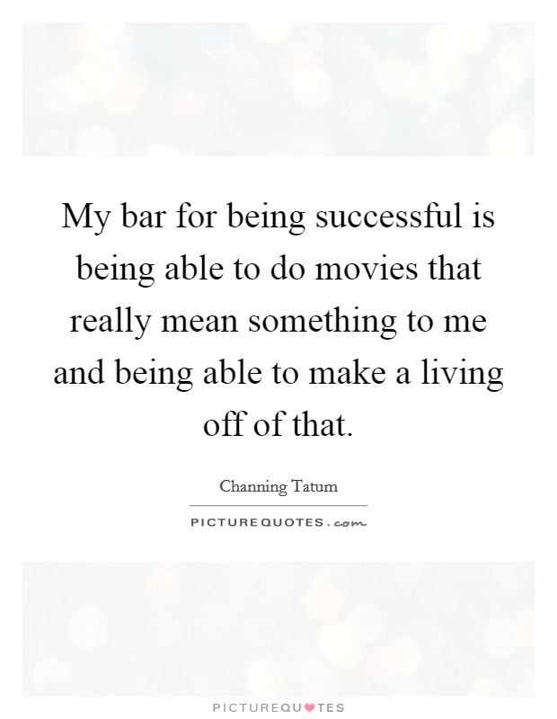 My bar for being successful is being able to do movies that really mean something to me and being able to make a living off of that Picture Quote #1