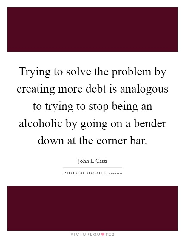 Trying to solve the problem by creating more debt is analogous to trying to stop being an alcoholic by going on a bender down at the corner bar Picture Quote #1