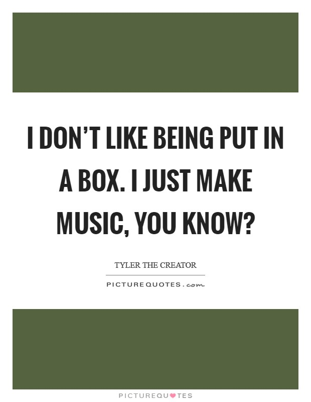 I don't like being put in a box. I just make music, you know? Picture Quote #1