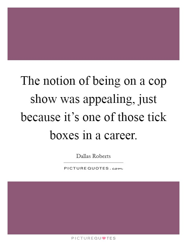 The notion of being on a cop show was appealing, just because it's one of those tick boxes in a career Picture Quote #1