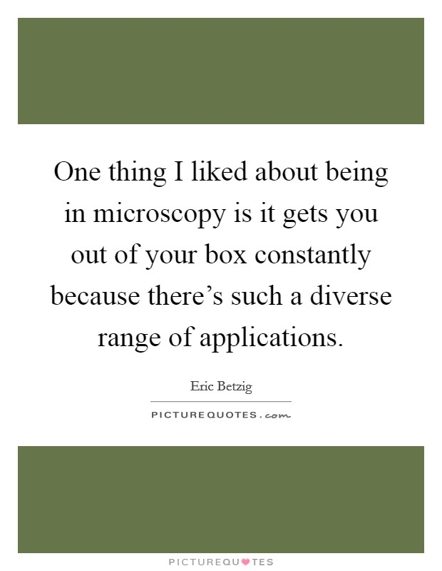 One thing I liked about being in microscopy is it gets you out of your box constantly because there's such a diverse range of applications Picture Quote #1