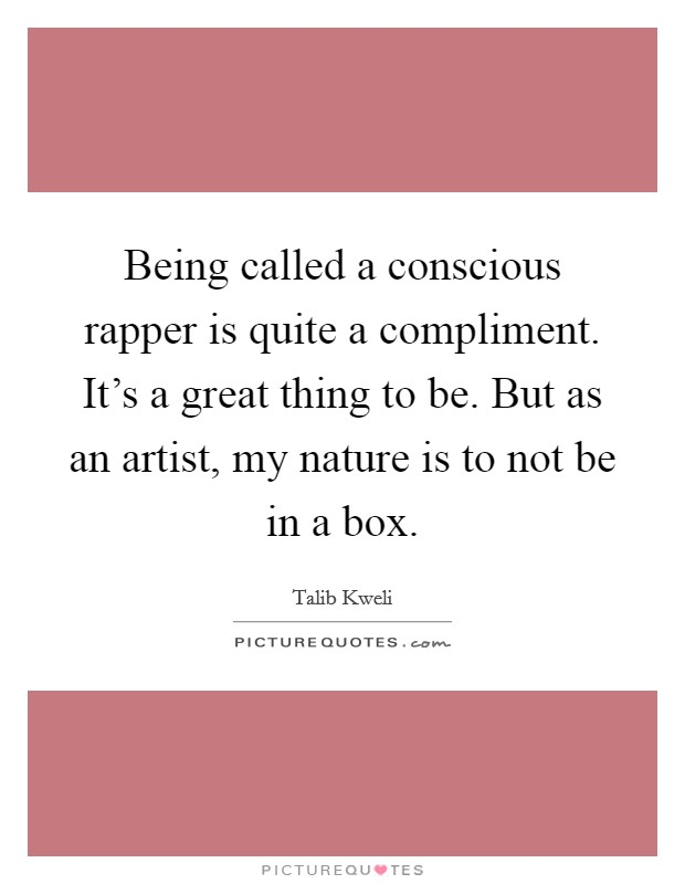 Being called a conscious rapper is quite a compliment. It's a great thing to be. But as an artist, my nature is to not be in a box Picture Quote #1