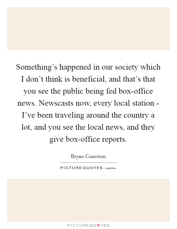 Something's happened in our society which I don't think is beneficial, and that's that you see the public being fed box-office news. Newscasts now, every local station - I've been traveling around the country a lot, and you see the local news, and they give box-office reports. Picture Quote #1