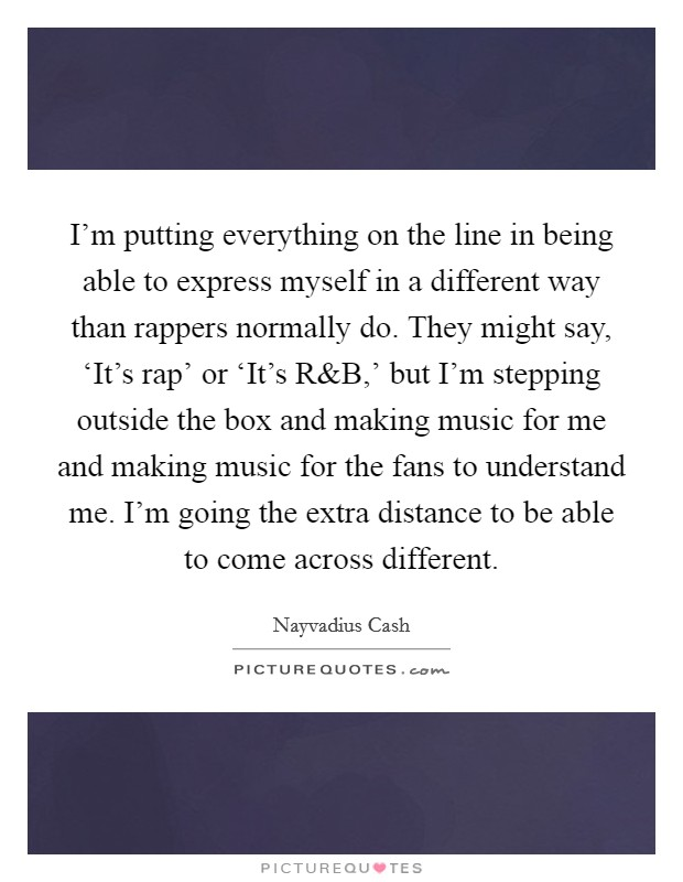 I'm putting everything on the line in being able to express myself in a different way than rappers normally do. They might say, 'It's rap' or 'It's R Picture Quote #1