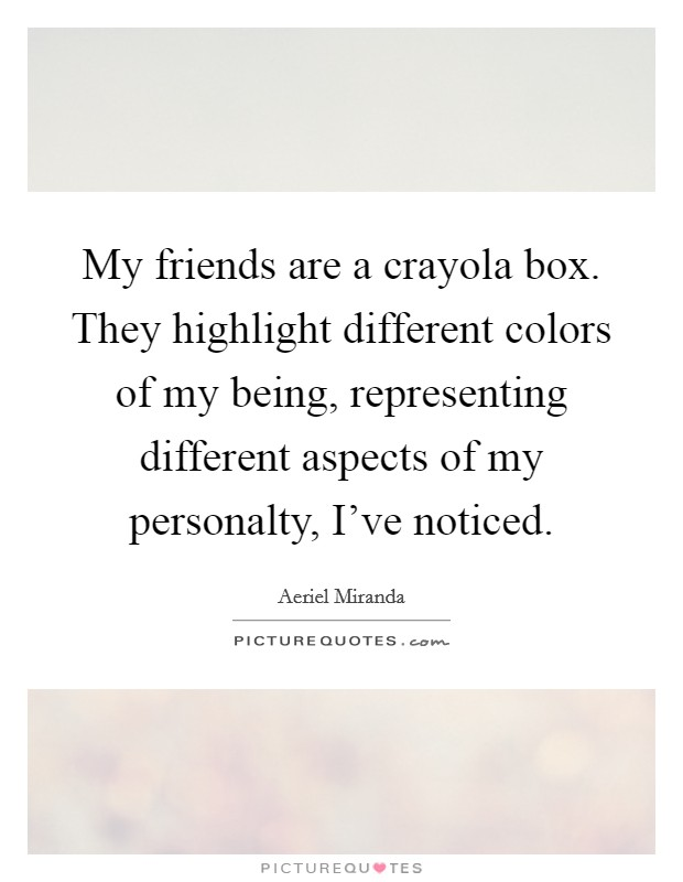 My friends are a crayola box. They highlight different colors of my being, representing different aspects of my personalty, I've noticed Picture Quote #1