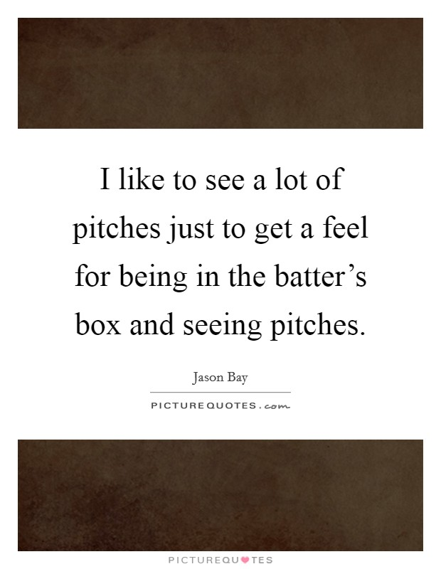 I like to see a lot of pitches just to get a feel for being in the batter's box and seeing pitches Picture Quote #1