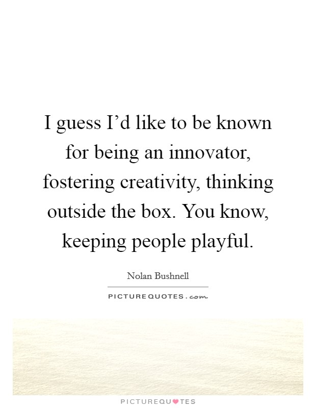 I guess I'd like to be known for being an innovator, fostering creativity, thinking outside the box. You know, keeping people playful Picture Quote #1