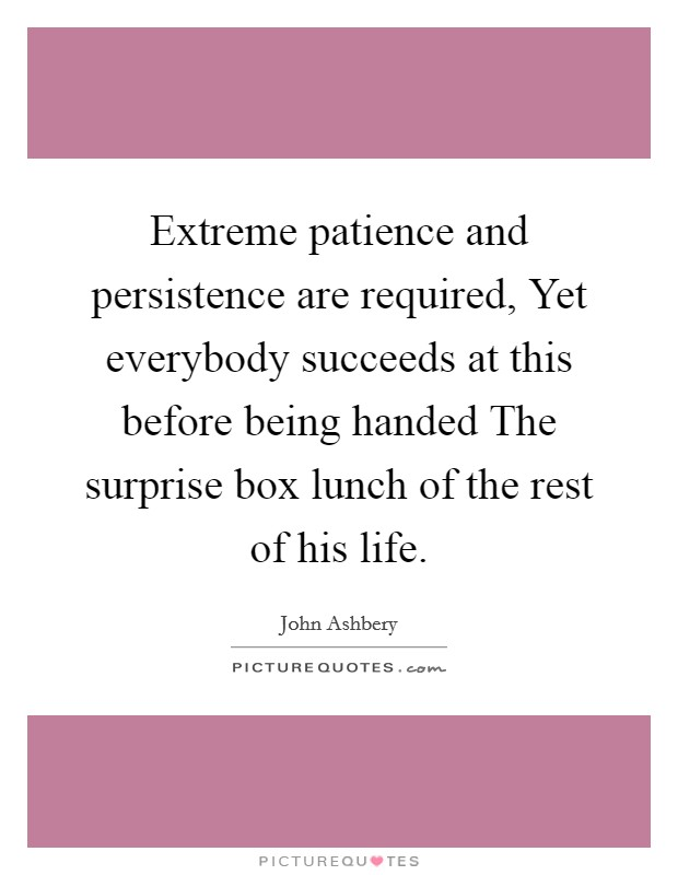 Extreme patience and persistence are required, Yet everybody succeeds at this before being handed The surprise box lunch of the rest of his life Picture Quote #1