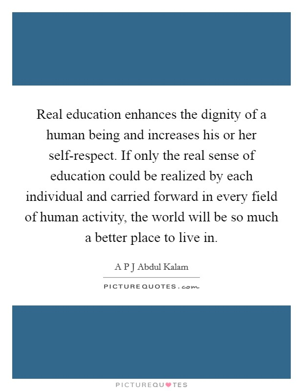 Real education enhances the dignity of a human being and increases his or her self-respect. If only the real sense of education could be realized by each individual and carried forward in every field of human activity, the world will be so much a better place to live in Picture Quote #1