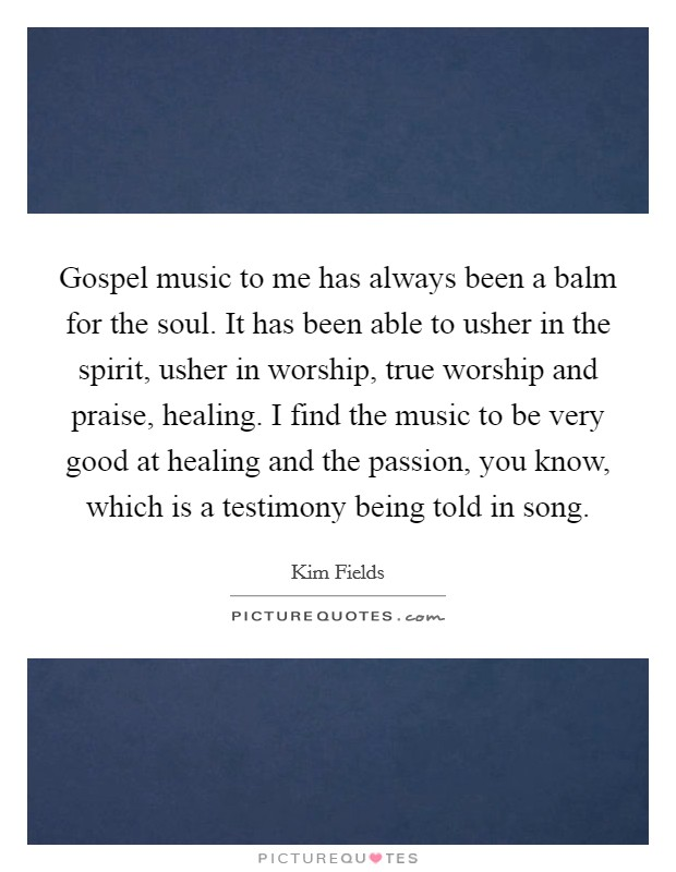Gospel music to me has always been a balm for the soul. It has been able to usher in the spirit, usher in worship, true worship and praise, healing. I find the music to be very good at healing and the passion, you know, which is a testimony being told in song Picture Quote #1