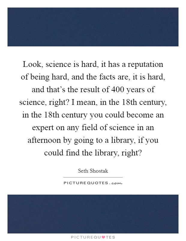 Look, science is hard, it has a reputation of being hard, and the facts are, it is hard, and that's the result of 400 years of science, right? I mean, in the 18th century, in the 18th century you could become an expert on any field of science in an afternoon by going to a library, if you could find the library, right? Picture Quote #1