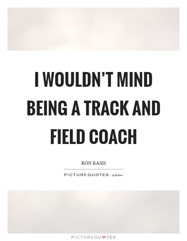 I wouldn't mind being a track and field coach Picture Quote #1