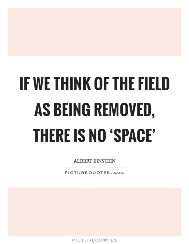 If we think of the field as being removed, there is no 'space' Picture Quote #1