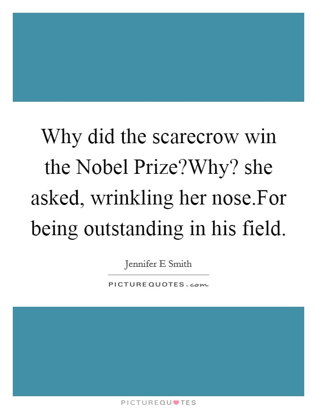 Why did the scarecrow win the Nobel Prize?Why? she asked, wrinkling her nose.For being outstanding in his field Picture Quote #1
