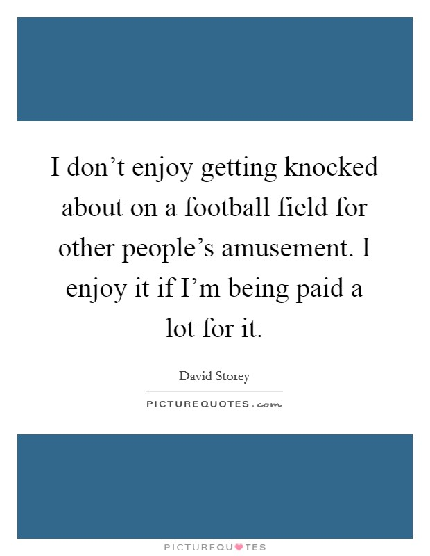 I don't enjoy getting knocked about on a football field for other people's amusement. I enjoy it if I'm being paid a lot for it Picture Quote #1
