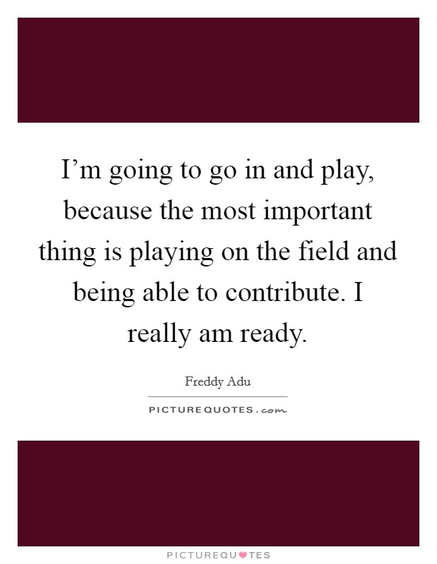 I'm going to go in and play, because the most important thing is playing on the field and being able to contribute. I really am ready Picture Quote #1