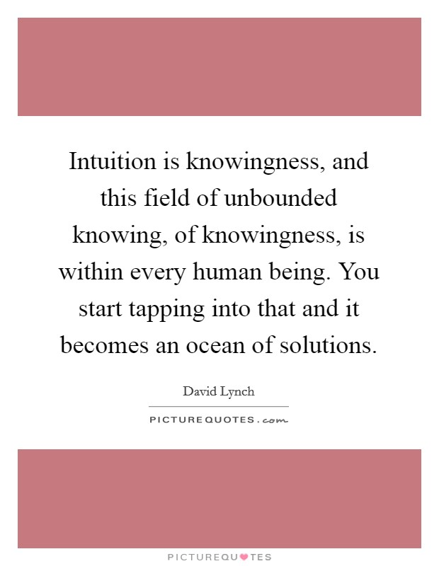 Intuition is knowingness, and this field of unbounded knowing, of knowingness, is within every human being. You start tapping into that and it becomes an ocean of solutions Picture Quote #1