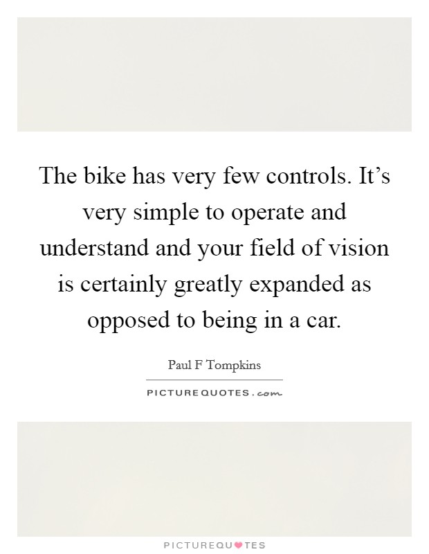 The bike has very few controls. It's very simple to operate and understand and your field of vision is certainly greatly expanded as opposed to being in a car Picture Quote #1