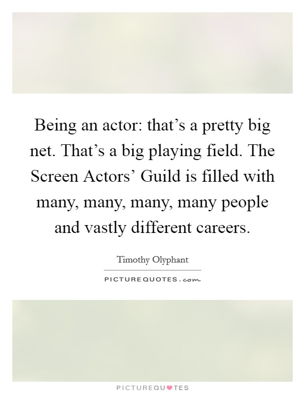 Being an actor: that's a pretty big net. That's a big playing field. The Screen Actors' Guild is filled with many, many, many, many people and vastly different careers Picture Quote #1