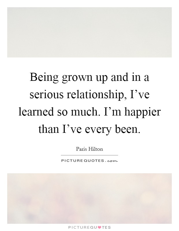 Being grown up and in a serious relationship, I've learned so much. I'm happier than I've every been Picture Quote #1