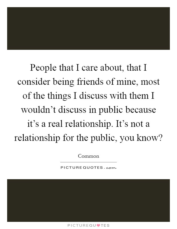 People that I care about, that I consider being friends of mine, most of the things I discuss with them I wouldn't discuss in public because it's a real relationship. It's not a relationship for the public, you know? Picture Quote #1