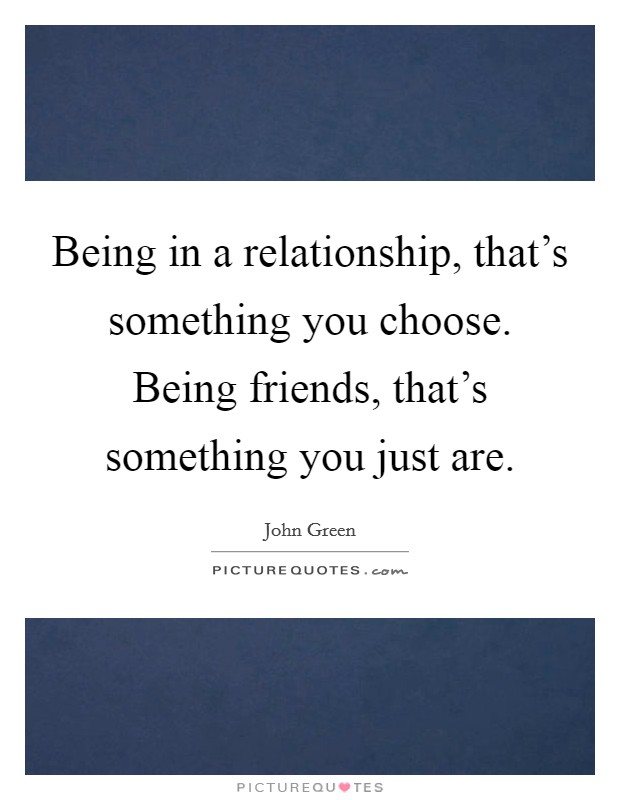 Being in a relationship, that's something you choose. Being friends, that's something you just are Picture Quote #1