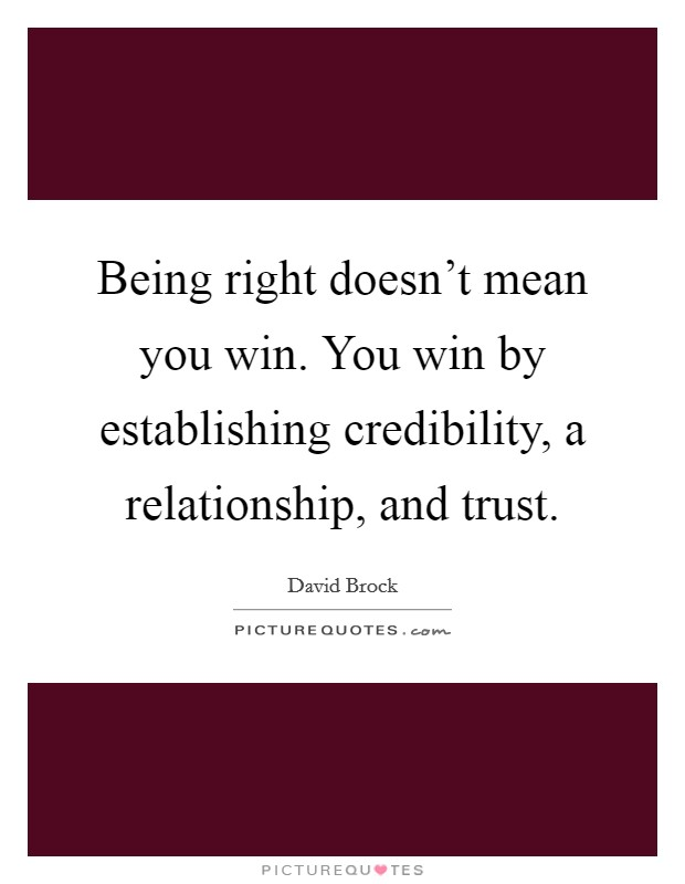 Being right doesn't mean you win. You win by establishing credibility, a relationship, and trust Picture Quote #1