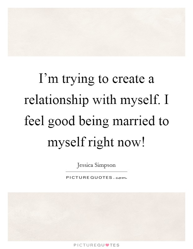 I'm trying to create a relationship with myself. I feel good being married to myself right now! Picture Quote #1