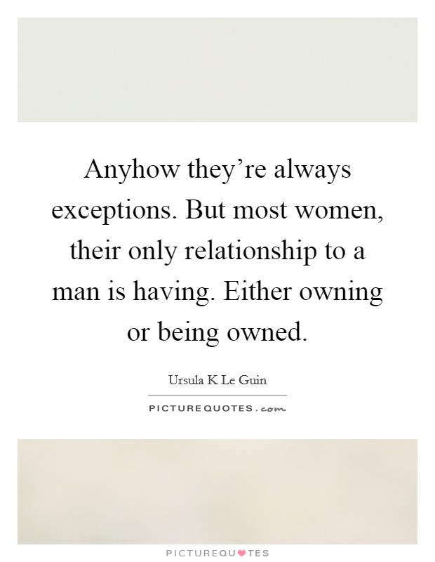 Anyhow they're always exceptions. But most women, their only relationship to a man is having. Either owning or being owned Picture Quote #1