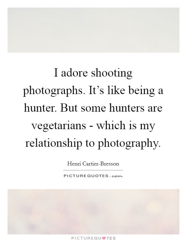 I adore shooting photographs. It's like being a hunter. But some hunters are vegetarians - which is my relationship to photography Picture Quote #1