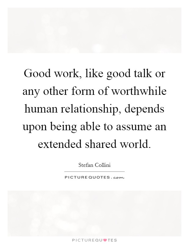 Good work, like good talk or any other form of worthwhile human relationship, depends upon being able to assume an extended shared world Picture Quote #1