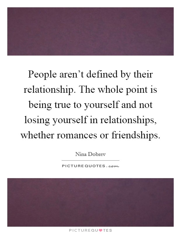 People aren't defined by their relationship. The whole point is being true to yourself and not losing yourself in relationships, whether romances or friendships. Picture Quote #1