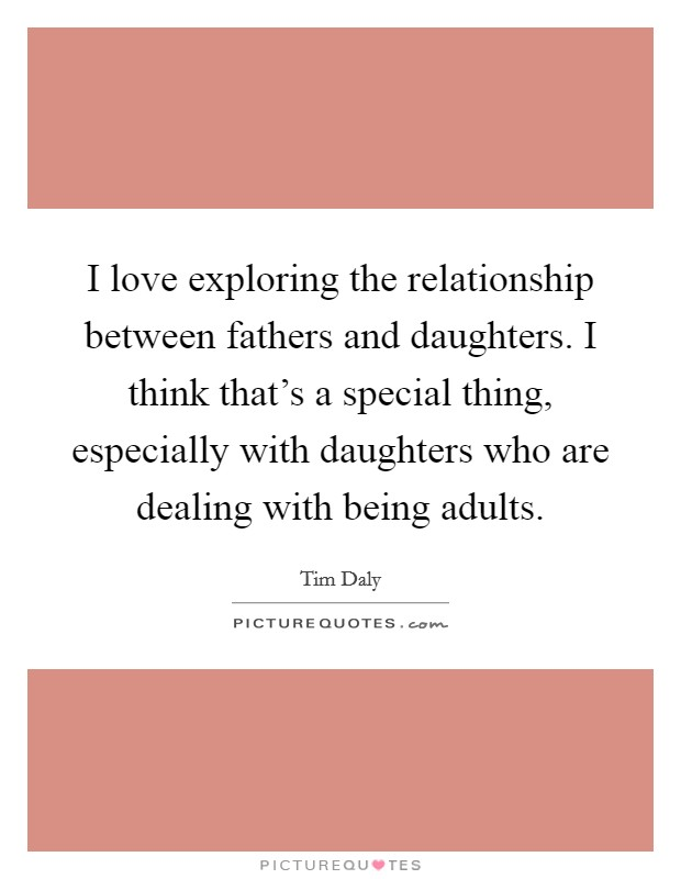 I love exploring the relationship between fathers and daughters. I think that's a special thing, especially with daughters who are dealing with being adults Picture Quote #1