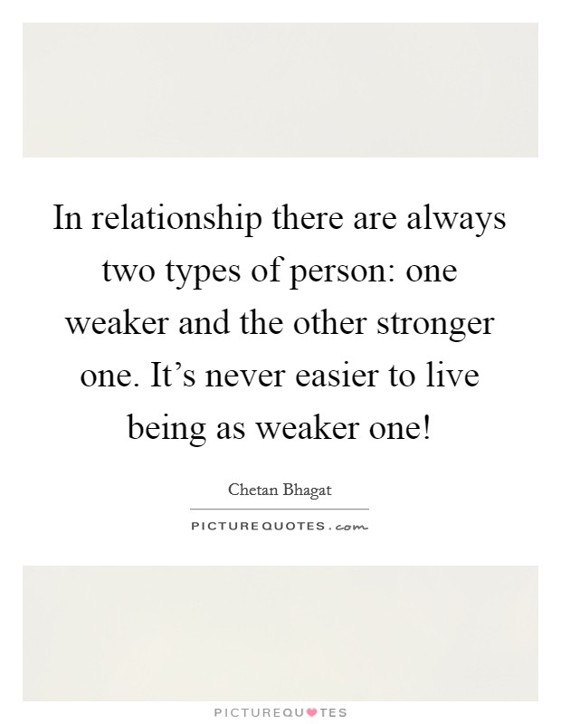 In relationship there are always two types of person: one weaker and the other stronger one. It's never easier to live being as weaker one! Picture Quote #1