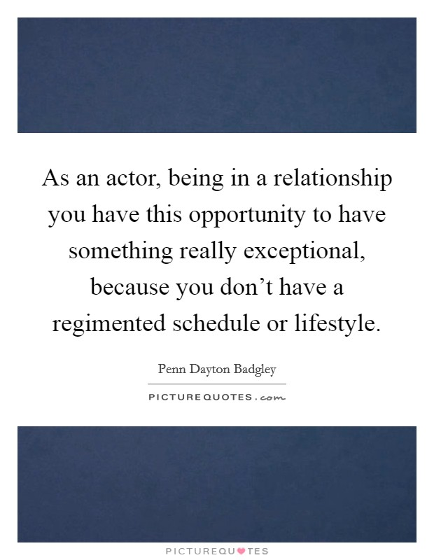 As an actor, being in a relationship you have this opportunity to have something really exceptional, because you don't have a regimented schedule or lifestyle Picture Quote #1