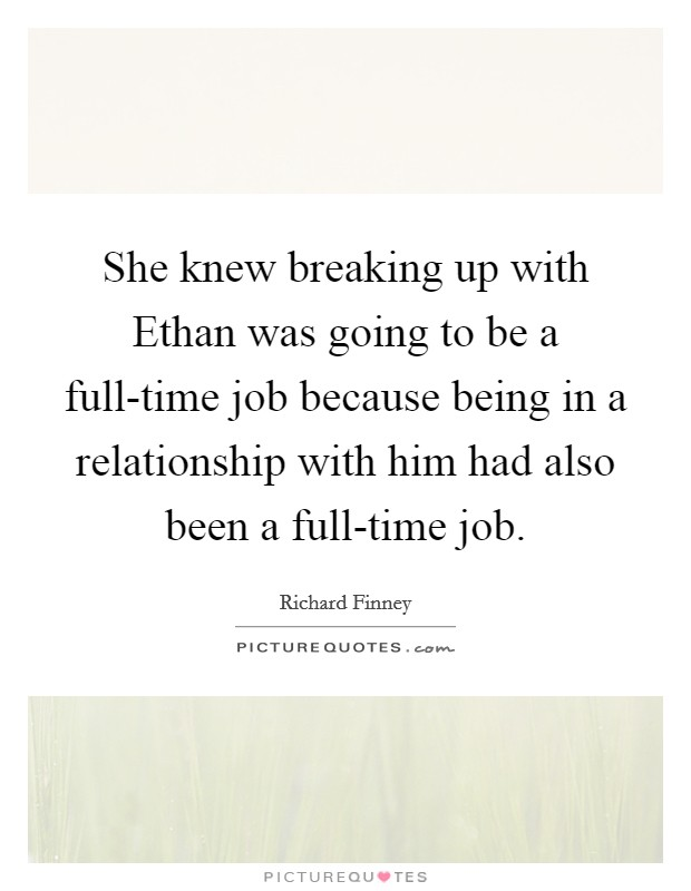 She knew breaking up with Ethan was going to be a full-time job because being in a relationship with him had also been a full-time job Picture Quote #1