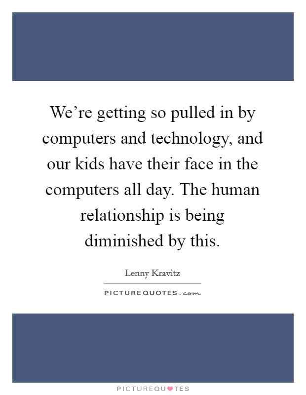 We're getting so pulled in by computers and technology, and our kids have their face in the computers all day. The human relationship is being diminished by this Picture Quote #1