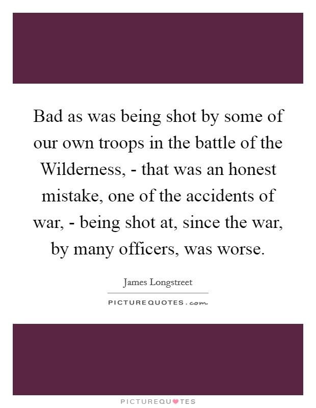 Bad as was being shot by some of our own troops in the battle of the Wilderness, - that was an honest mistake, one of the accidents of war, - being shot at, since the war, by many officers, was worse Picture Quote #1