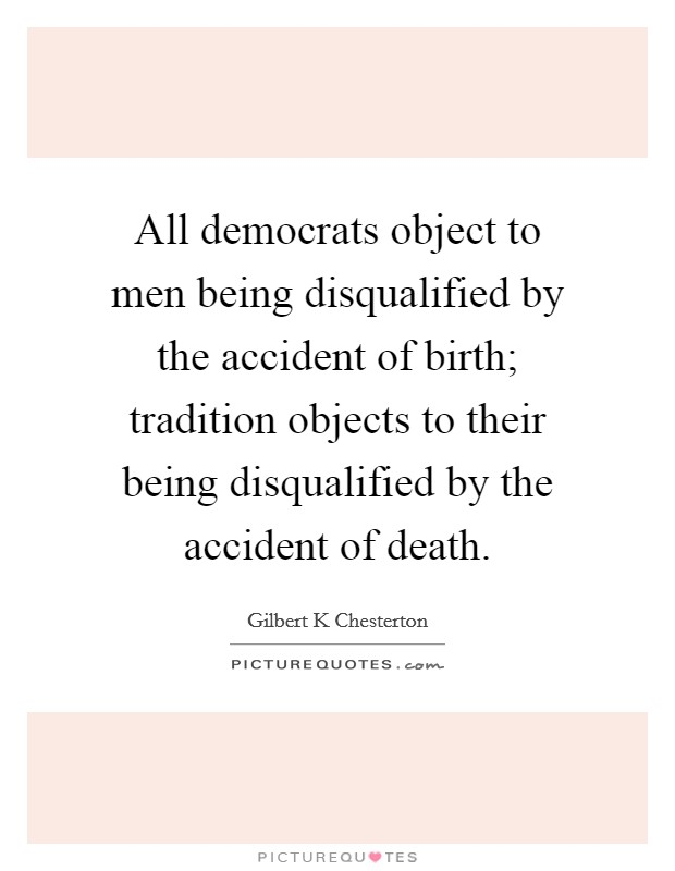 All democrats object to men being disqualified by the accident of birth; tradition objects to their being disqualified by the accident of death Picture Quote #1