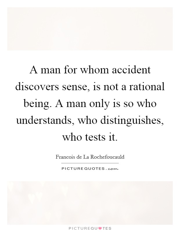 A man for whom accident discovers sense, is not a rational being. A man only is so who understands, who distinguishes, who tests it Picture Quote #1